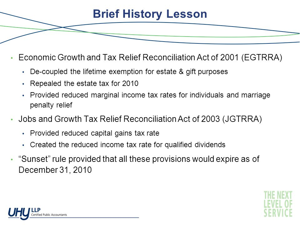 Brief History Lesson Economic Growth and Tax Relief Reconciliation Act of 2001 (EGTRRA) De-coupled the lifetime exemption for estate & gift purposes Repealed the estate tax for 2010 Provided reduced marginal income tax rates for individuals and marriage penalty relief Jobs and Growth Tax Relief Reconciliation Act of 2003 (JGTRRA) Provided reduced capital gains tax rate Created the reduced income tax rate for qualified dividends Sunset rule provided that all these provisions would expire as of December 31, 2010