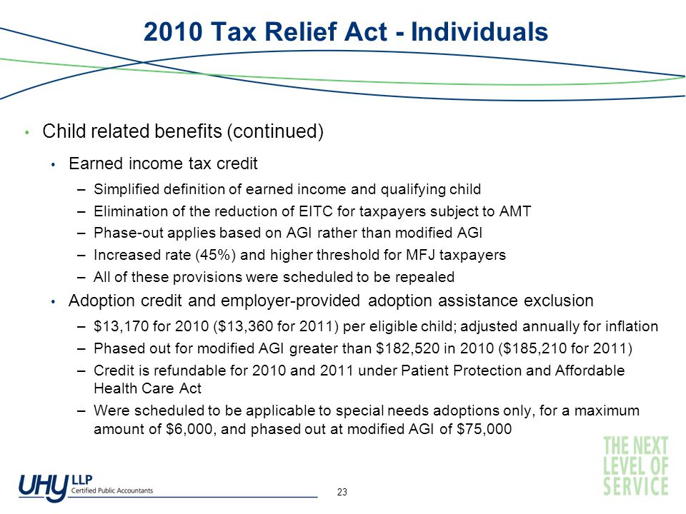 2010 Tax Relief Act - Individuals Child related benefits (continued) Earned income tax credit –Simplified definition of earned income and qualifying child –Elimination of the reduction of EITC for taxpayers subject to AMT –Phase-out applies based on AGI rather than modified AGI –Increased rate (45%) and higher threshold for MFJ taxpayers –All of these provisions were scheduled to be repealed Adoption credit and employer-provided adoption assistance exclusion –$13,170 for 2010 ($13,360 for 2011) per eligible child; adjusted annually for inflation –Phased out for modified AGI greater than $182,520 in 2010 ($185,210 for 2011) –Credit is refundable for 2010 and 2011 under Patient Protection and Affordable Health Care Act –Were scheduled to be applicable to special needs adoptions only, for a maximum amount of $6,000, and phased out at modified AGI of $75,000 23