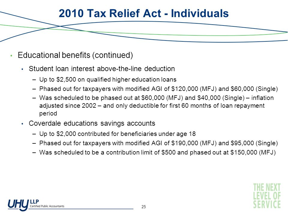 2010 Tax Relief Act - Individuals Educational benefits (continued) Student loan interest above-the-line deduction –Up to $2,500 on qualified higher education loans –Phased out for taxpayers with modified AGI of $120,000 (MFJ) and $60,000 (Single) –Was scheduled to be phased out at $60,000 (MFJ) and $40,000 (Single) – inflation adjusted since 2002 – and only deductible for first 60 months of loan repayment period Coverdale educations savings accounts –Up to $2,000 contributed for beneficiaries under age 18 –Phased out for taxpayers with modified AGI of $190,000 (MFJ) and $95,000 (Single) –Was scheduled to be a contribution limit of $500 and phased out at $150,000 (MFJ) 25