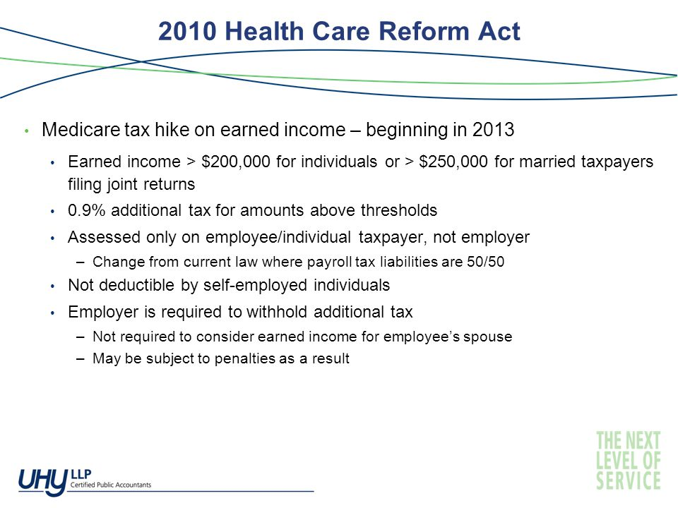 2010 Health Care Reform Act Medicare tax hike on earned income – beginning in 2013 Earned income > $200,000 for individuals or > $250,000 for married taxpayers filing joint returns 0.9% additional tax for amounts above thresholds Assessed only on employee/individual taxpayer, not employer –Change from current law where payroll tax liabilities are 50/50 Not deductible by self-employed individuals Employer is required to withhold additional tax –Not required to consider earned income for employee's spouse –May be subject to penalties as a result