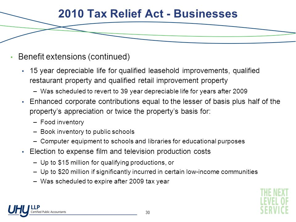 2010 Tax Relief Act - Businesses Benefit extensions (continued) 15 year depreciable life for qualified leasehold improvements, qualified restaurant property and qualified retail improvement property –Was scheduled to revert to 39 year depreciable life for years after 2009 Enhanced corporate contributions equal to the lesser of basis plus half of the property's appreciation or twice the property's basis for: –Food inventory –Book inventory to public schools –Computer equipment to schools and libraries for educational purposes Election to expense film and television production costs –Up to $15 million for qualifying productions, or –Up to $20 million if significantly incurred in certain low-income communities –Was scheduled to expire after 2009 tax year 30