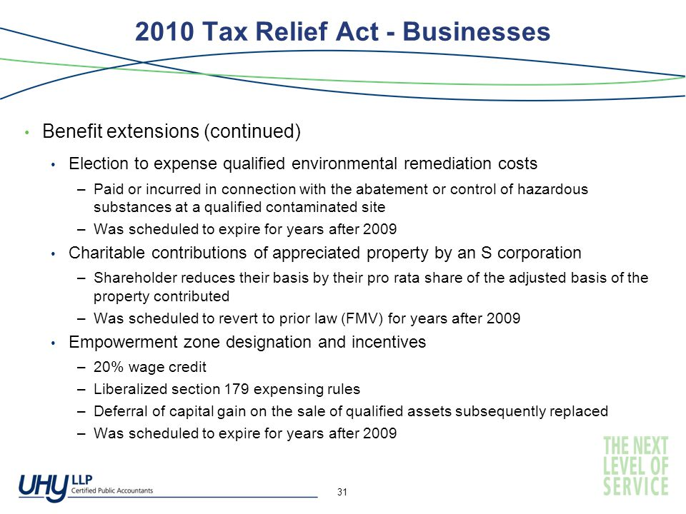 2010 Tax Relief Act - Businesses Benefit extensions (continued) Election to expense qualified environmental remediation costs –Paid or incurred in connection with the abatement or control of hazardous substances at a qualified contaminated site –Was scheduled to expire for years after 2009 Charitable contributions of appreciated property by an S corporation –Shareholder reduces their basis by their pro rata share of the adjusted basis of the property contributed –Was scheduled to revert to prior law (FMV) for years after 2009 Empowerment zone designation and incentives –20% wage credit –Liberalized section 179 expensing rules –Deferral of capital gain on the sale of qualified assets subsequently replaced –Was scheduled to expire for years after 2009 31