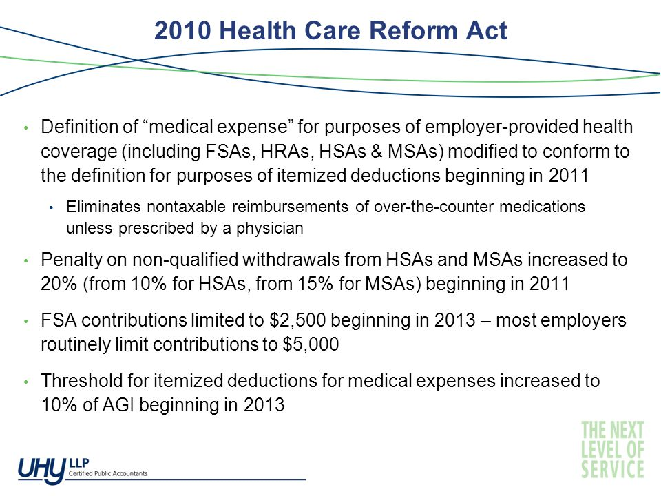 2010 Health Care Reform Act Definition of medical expense for purposes of employer-provided health coverage (including FSAs, HRAs, HSAs & MSAs) modified to conform to the definition for purposes of itemized deductions beginning in 2011 Eliminates nontaxable reimbursements of over-the-counter medications unless prescribed by a physician Penalty on non-qualified withdrawals from HSAs and MSAs increased to 20% (from 10% for HSAs, from 15% for MSAs) beginning in 2011 FSA contributions limited to $2,500 beginning in 2013 – most employers routinely limit contributions to $5,000 Threshold for itemized deductions for medical expenses increased to 10% of AGI beginning in 2013