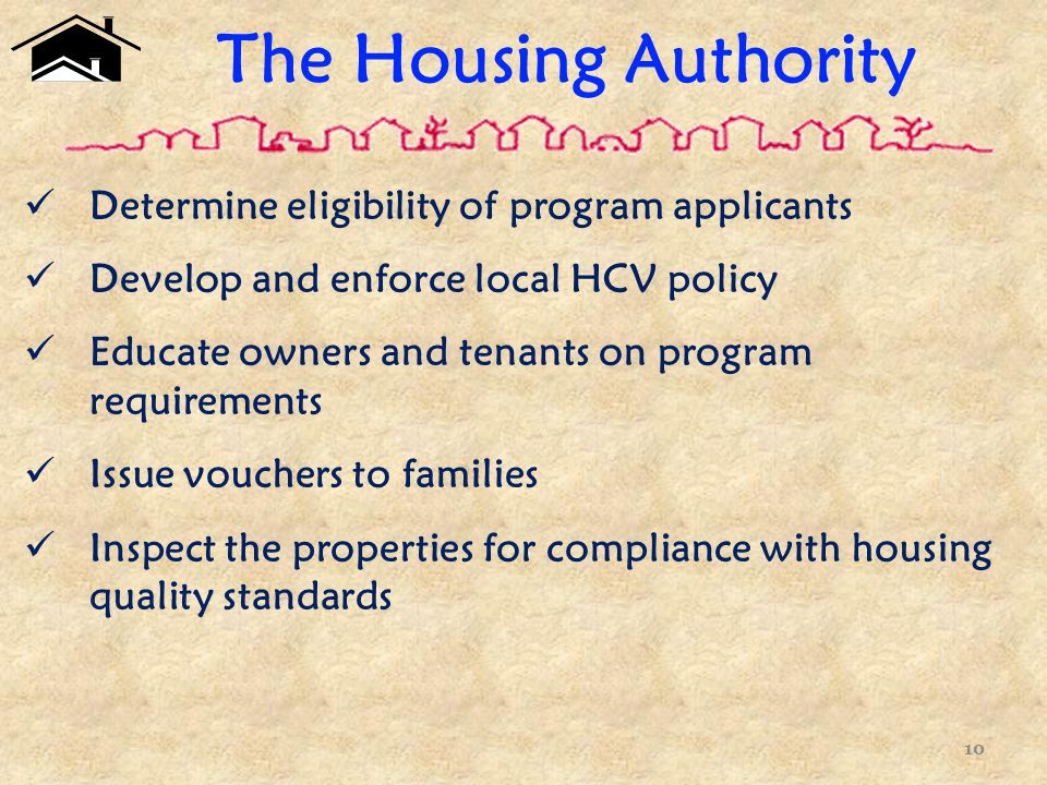 The Housing Authority Determine eligibility of program applicants Develop and enforce local HCV policy Educate owners and tenants on program requirements Issue vouchers to families Inspect the properties for compliance with housing quality standards 10