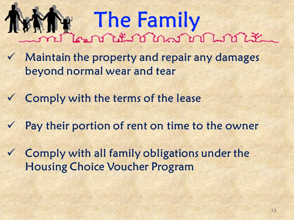 The Family Maintain the property and repair any damages beyond normal wear and tear Comply with the terms of the lease Pay their portion of rent on time to the owner Comply with all family obligations under the Housing Choice Voucher Program 13