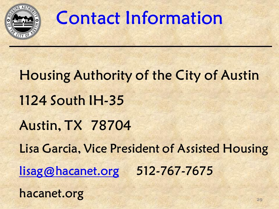 Contact Information 29 Housing Authority of the City of Austin 1124 South IH-35 Austin, TX Lisa Garcia, Vice President of Assisted Housing hacanet.org