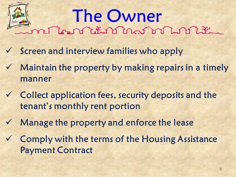 The Owner Screen and interview families who apply Maintain the property by making repairs in a timely manner Collect application fees, security deposits and the tenant's monthly rent portion Manage the property and enforce the lease Comply with the terms of the Housing Assistance Payment Contract 8