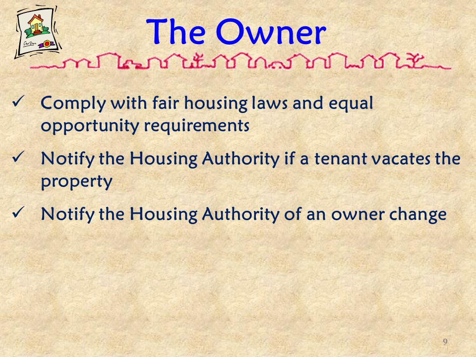 The Owner Comply with fair housing laws and equal opportunity requirements Notify the Housing Authority if a tenant vacates the property Notify the Housing Authority of an owner change 9