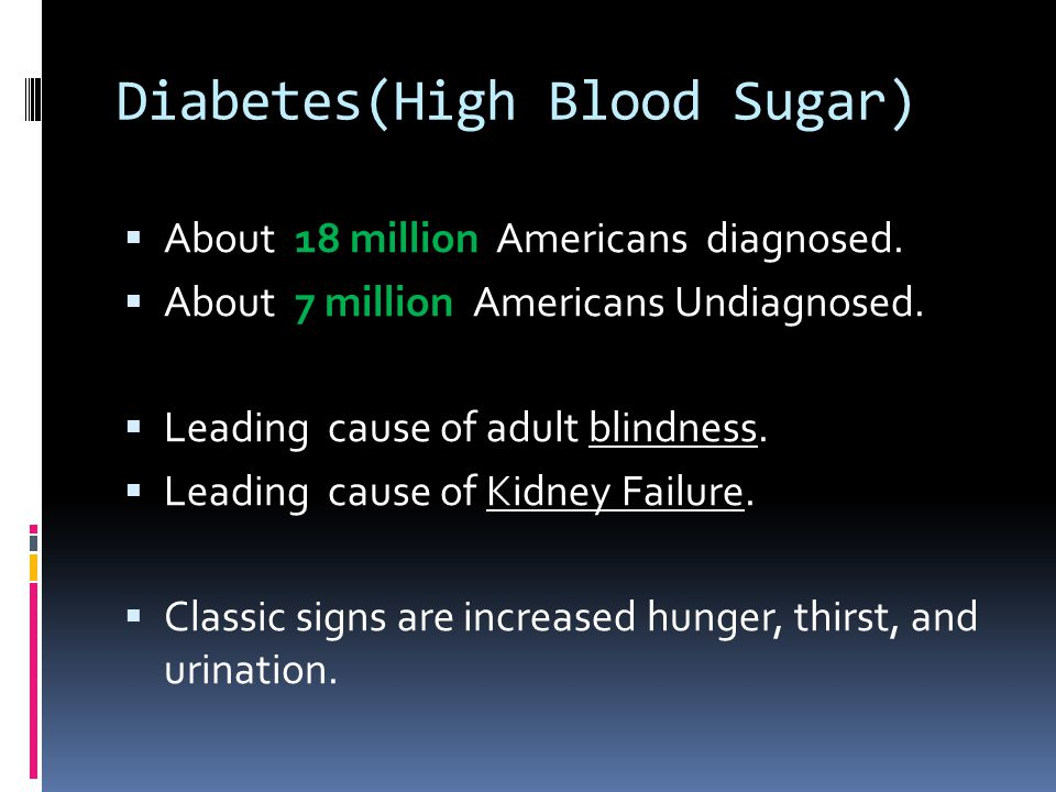 Diabetes(High Blood Sugar)  About 18 million Americans diagnosed.  About 7 million Americans Undiagnosed.  Leading cause of adult blindness.  Lead