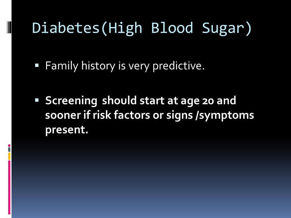 Diabetes(High Blood Sugar)  Family history is very predictive.  Screening should start at age 20 and sooner if risk factors or signs /symptoms prese