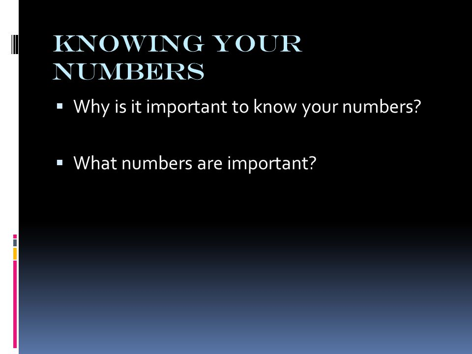 Knowing Your Numbers  Why is it important to know your numbers?  What numbers are important?