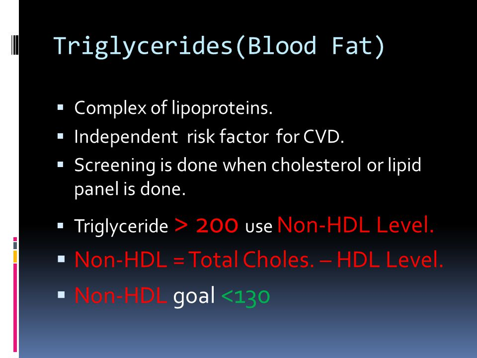 Triglycerides(Blood Fat)  Complex of lipoproteins.  Independent risk factor for CVD.  Screening is done when cholesterol or lipid panel is done. 