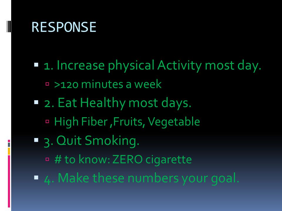 RESPONSE  1. Increase physical Activity most day.  >120 minutes a week  2. Eat Healthy most days.  High Fiber,Fruits, Vegetable  3. Quit Smoking.