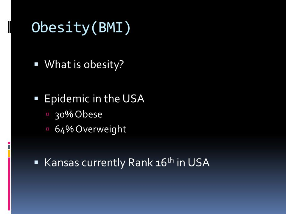 Obesity(BMI)  What is obesity?  Epidemic in the USA  30% Obese  64% Overweight  Kansas currently Rank 16 th in USA