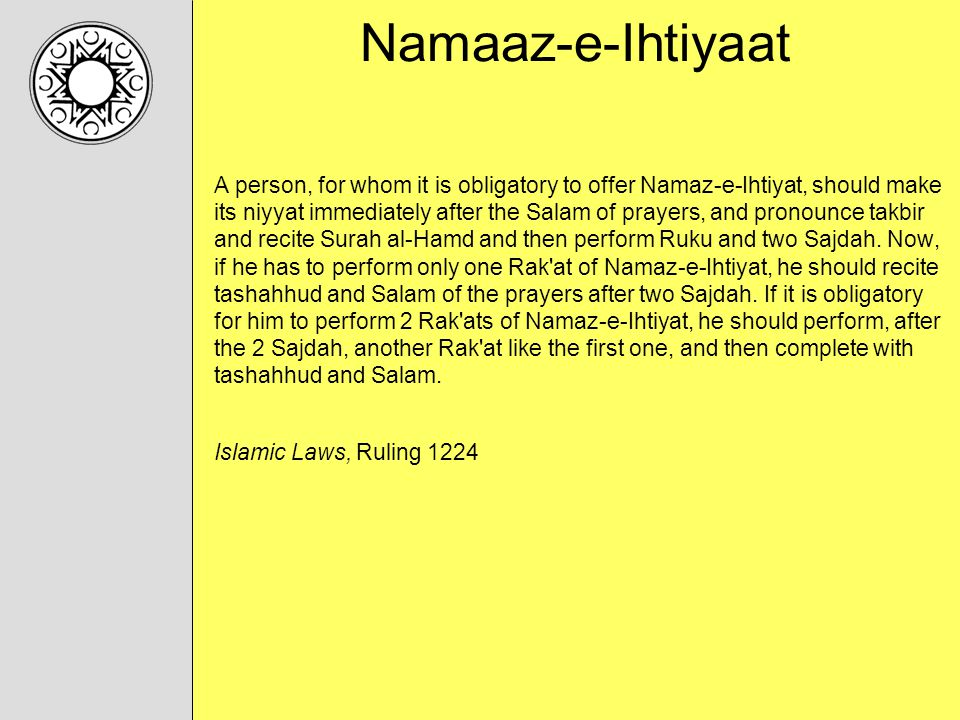 Namaaz-e-Ihtiyaat A person, for whom it is obligatory to offer Namaz-e-Ihtiyat, should make its niyyat immediately after the Salam of prayers, and pronounce takbir and recite Surah al-Hamd and then perform Ruku and two Sajdah.
