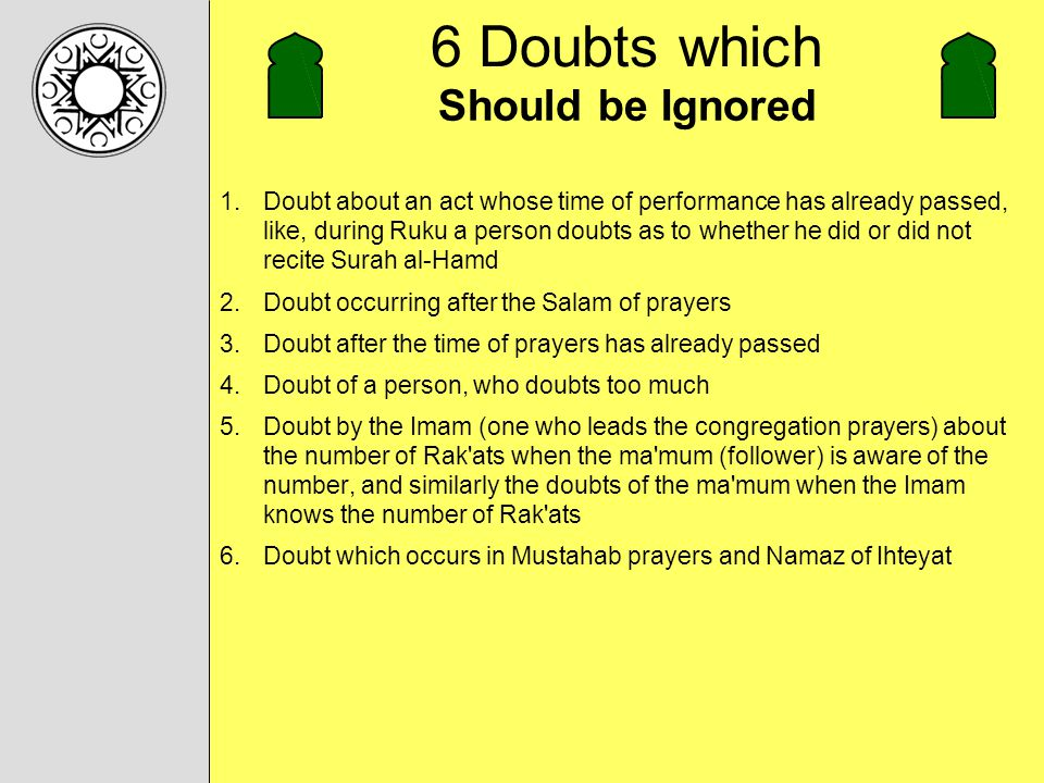 6 Doubts which 1.Doubt about an act whose time of performance has already passed, like, during Ruku a person doubts as to whether he did or did not recite Surah al-Hamd 2.Doubt occurring after the Salam of prayers 3.Doubt after the time of prayers has already passed 4.Doubt of a person, who doubts too much 5.Doubt by the Imam (one who leads the congregation prayers) about the number of Rak ats when the ma mum (follower) is aware of the number, and similarly the doubts of the ma mum when the Imam knows the number of Rak ats 6.Doubt which occurs in Mustahab prayers and Namaz of Ihteyat Should be Ignored