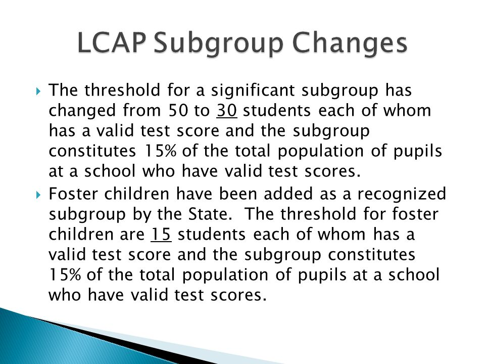  The threshold for a significant subgroup has changed from 50 to 30 students each of whom has a valid test score and the subgroup constitutes 15% of the total population of pupils at a school who have valid test scores.