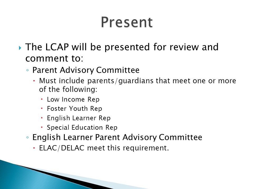  The LCAP will be presented for review and comment to: ◦ Parent Advisory Committee  Must include parents/guardians that meet one or more of the following:  Low Income Rep  Foster Youth Rep  English Learner Rep  Special Education Rep ◦ English Learner Parent Advisory Committee  ELAC/DELAC meet this requirement.