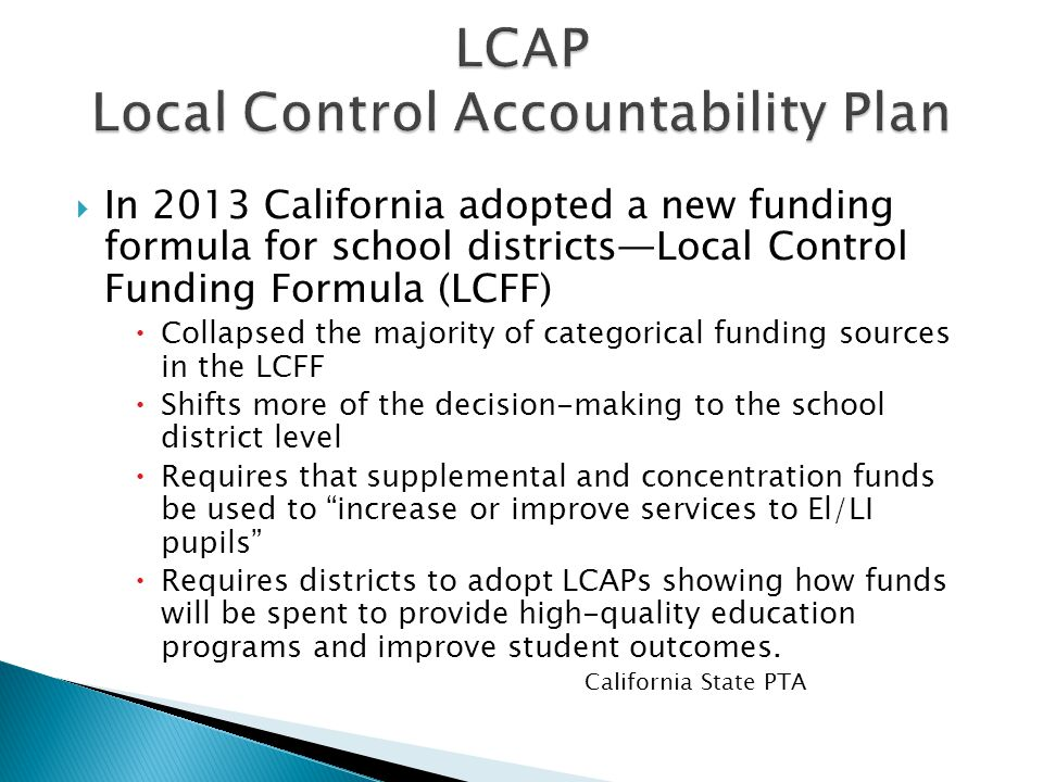  In 2013 California adopted a new funding formula for school districts—Local Control Funding Formula (LCFF)  Collapsed the majority of categorical funding sources in the LCFF  Shifts more of the decision-making to the school district level  Requires that supplemental and concentration funds be used to increase or improve services to El/LI pupils  Requires districts to adopt LCAPs showing how funds will be spent to provide high-quality education programs and improve student outcomes.