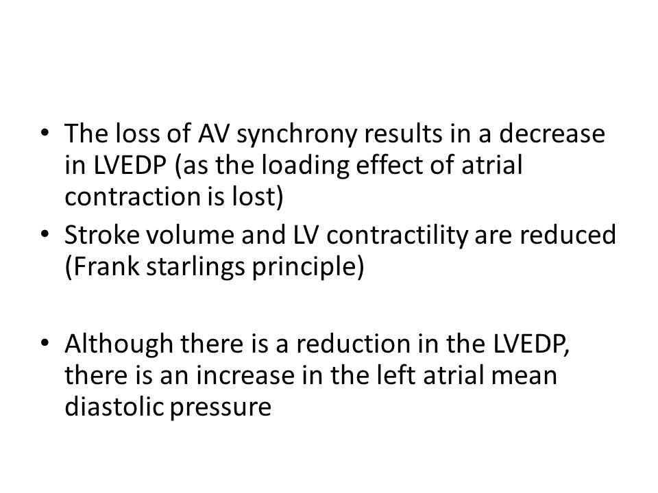 The loss of AV synchrony results in a decrease in LVEDP (as the loading effect of atrial contraction is lost) Stroke volume and LV contractility are r