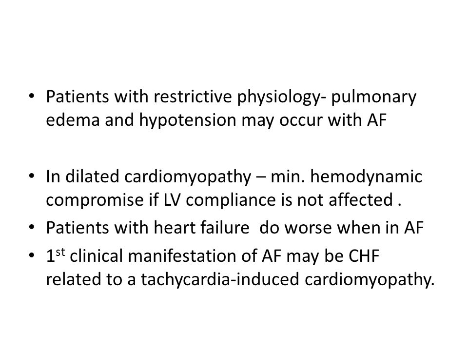 Patients with restrictive physiology- pulmonary edema and hypotension may occur with AF In dilated cardiomyopathy – min. hemodynamic compromise if LV