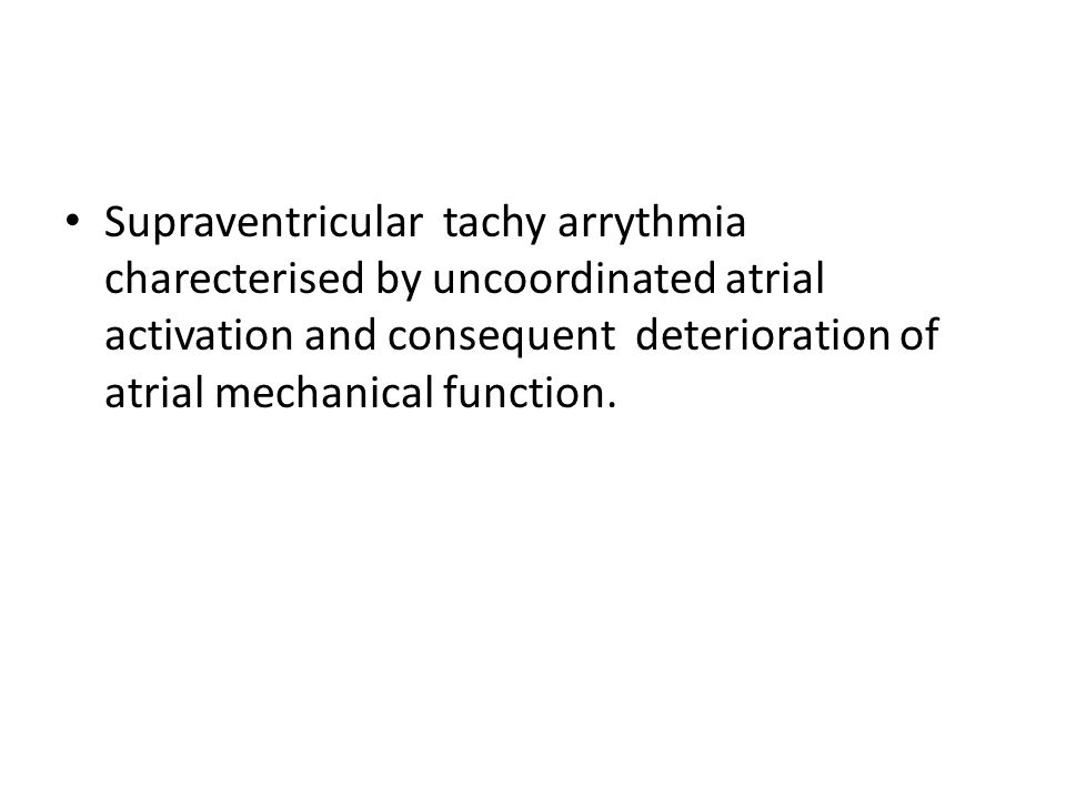 Supraventricular tachy arrythmia charecterised by uncoordinated atrial activation and consequent deterioration of atrial mechanical function.