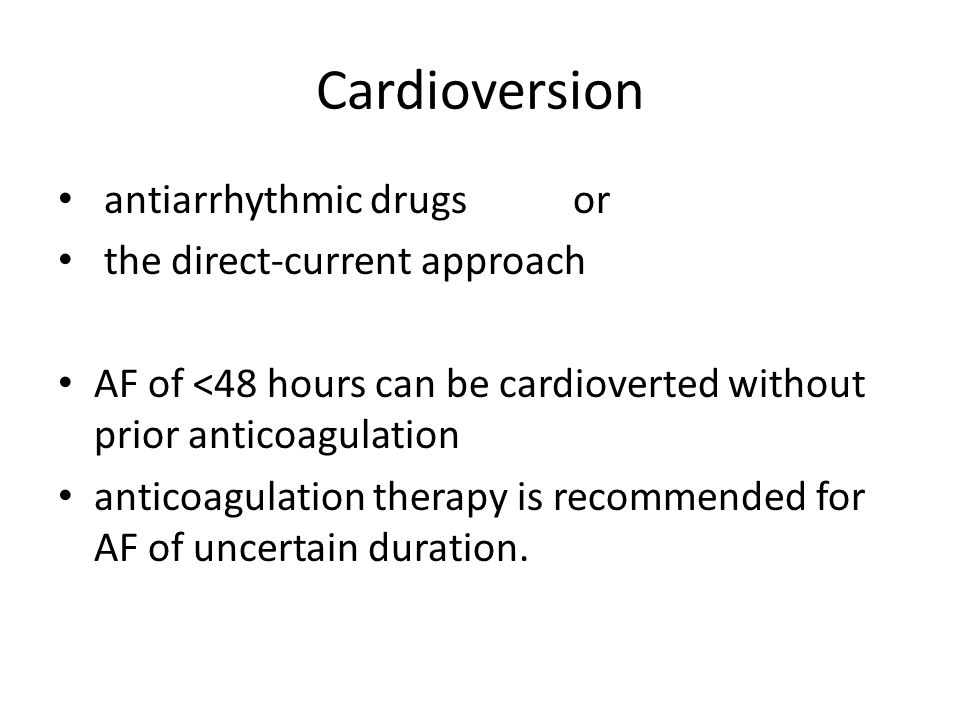 Cardioversion antiarrhythmic drugs or the direct-current approach AF of <48 hours can be cardioverted without prior anticoagulation anticoagulation th