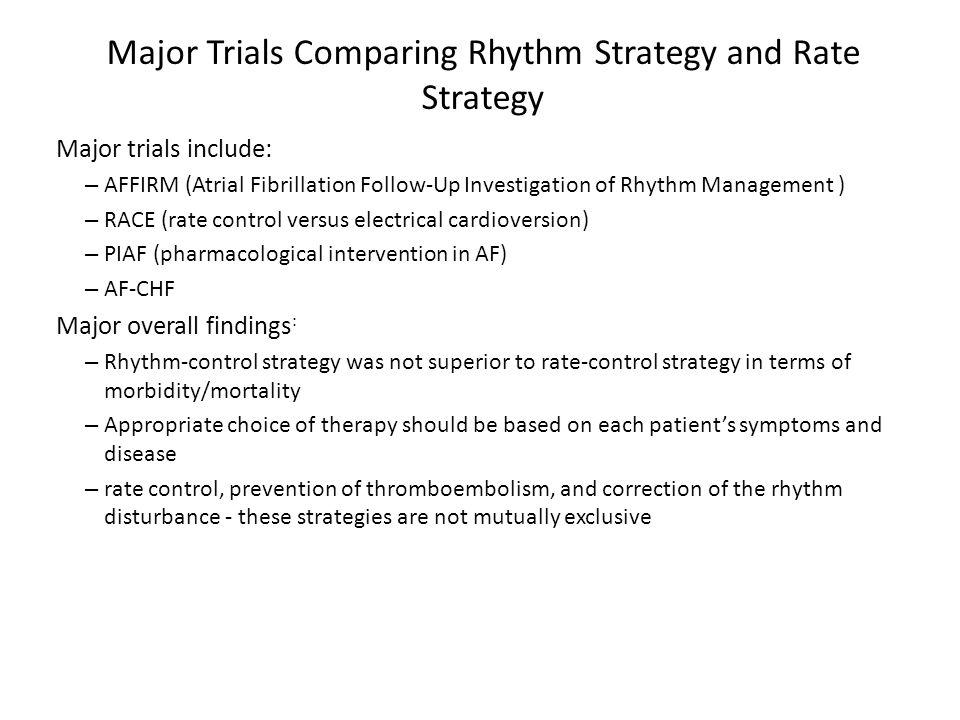 Major Trials Comparing Rhythm Strategy and Rate Strategy Major trials include: – AFFIRM (Atrial Fibrillation Follow-Up Investigation of Rhythm Managem