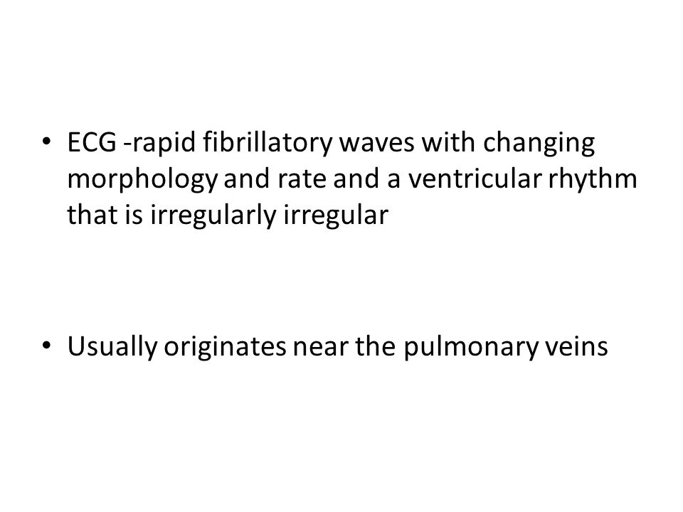 ECG -rapid fibrillatory waves with changing morphology and rate and a ventricular rhythm that is irregularly irregular Usually originates near the pul