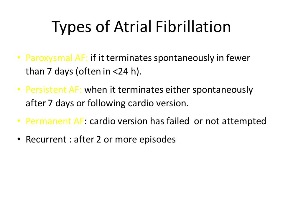 Paroxysmal AF: if it terminates spontaneously in fewer than 7 days (often in <24 h). Persistent AF: when it terminates either spontaneously after 7 da