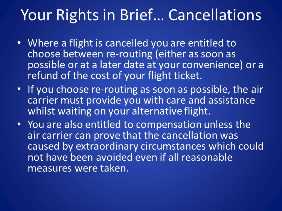 Your Rights in Brief… Cancellations Where a flight is cancelled you are entitled to choose between re-routing (either as soon as possible or at a later date at your convenience) or a refund of the cost of your flight ticket.