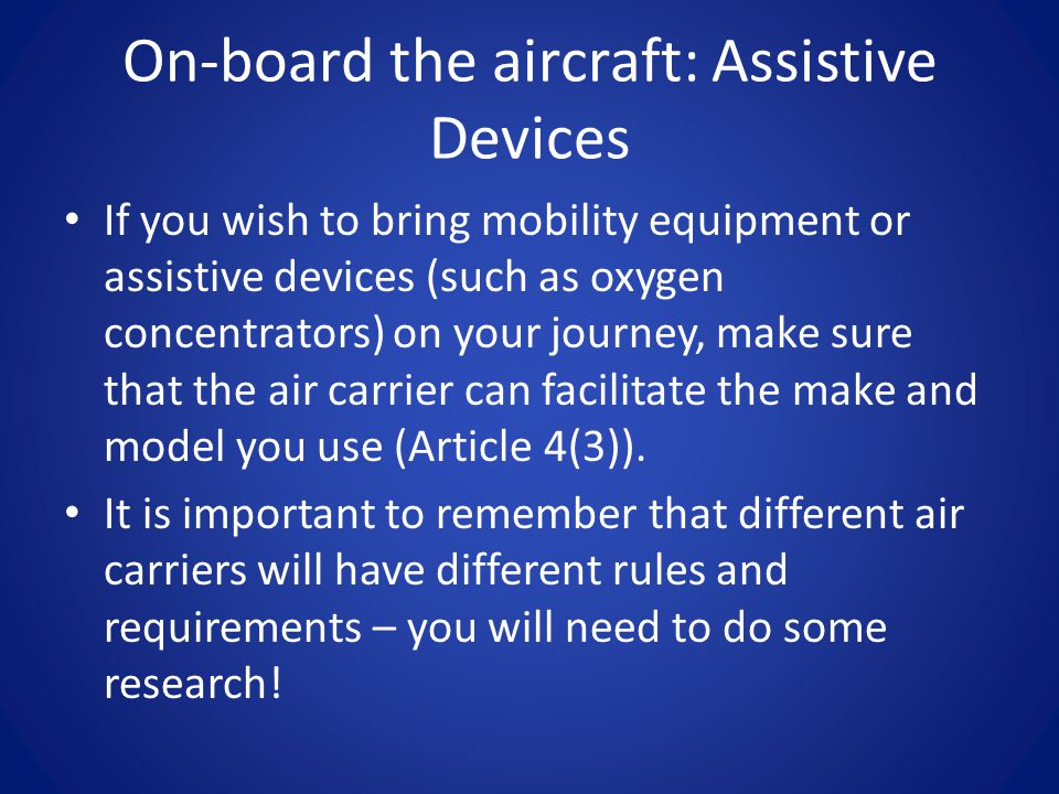 On-board the aircraft: Assistive Devices If you wish to bring mobility equipment or assistive devices (such as oxygen concentrators) on your journey, make sure that the air carrier can facilitate the make and model you use (Article 4(3)).