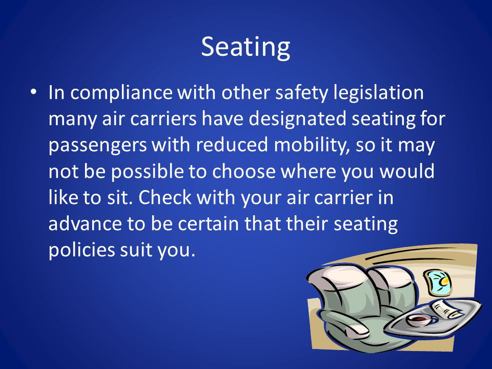 Seating In compliance with other safety legislation many air carriers have designated seating for passengers with reduced mobility, so it may not be possible to choose where you would like to sit.