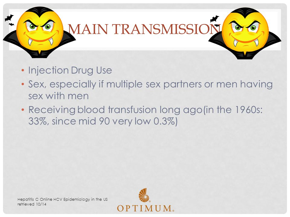 Injection Drug Use Sex, especially if multiple sex partners or men having sex with men Receiving blood transfusion long ago(in the 1960s: 33%, since m