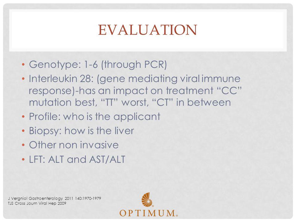"EVALUATION Genotype: 1-6 (through PCR) Interleukin 28: (gene mediating viral immune response)-has an impact on treatment ""CC"" mutation best, ""TT"" wors"