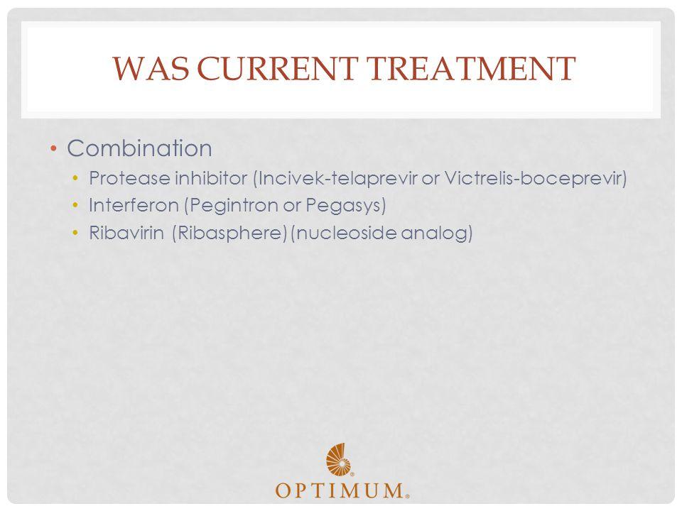 WAS CURRENT TREATMENT Combination Protease inhibitor (Incivek-telaprevir or Victrelis-boceprevir) Interferon (Pegintron or Pegasys) Ribavirin (Ribasph