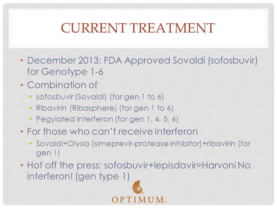 CURRENT TREATMENT December 2013: FDA Approved Sovaldi (sofosbuvir) for Genotype 1-6 Combination of sofosbuvir (Sovaldi) (for gen 1 to 6) Ribavirin (Ri
