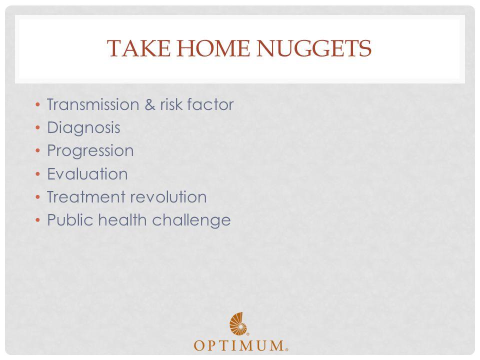 TAKE HOME NUGGETS Transmission & risk factor Diagnosis Progression Evaluation Treatment revolution Public health challenge
