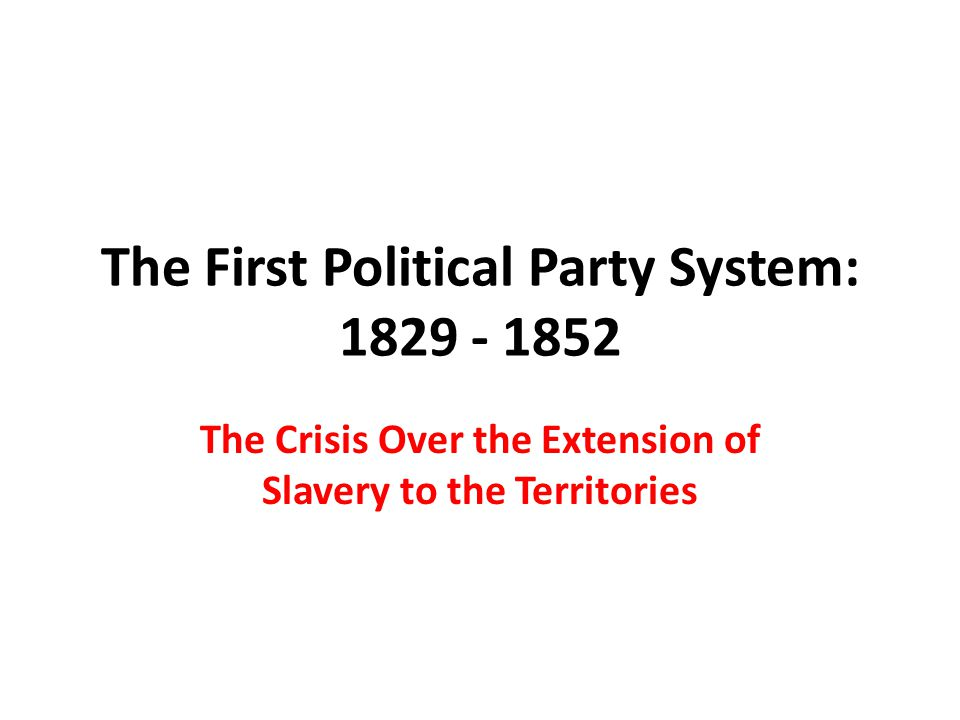 The First Political Party System: 1829 - 1852 The Crisis Over the Extension of Slavery to the Territories