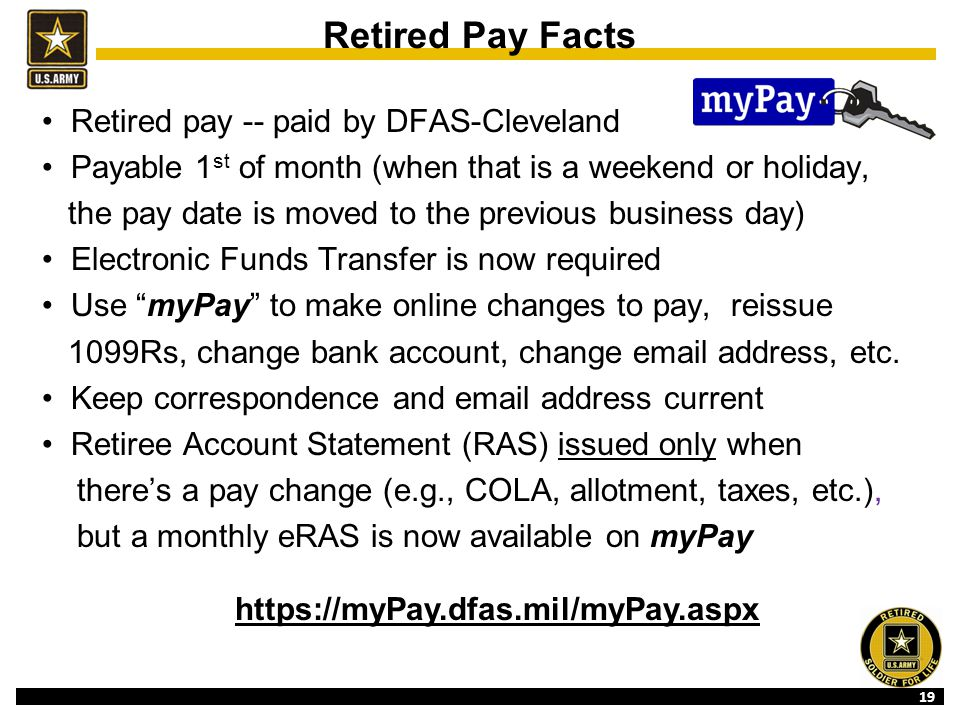 19 Retired Pay Facts Retired pay -- paid by DFAS-Cleveland Payable 1 st of month (when that is a weekend or holiday, the pay date is moved to the previous business day) Electronic Funds Transfer is now required Use myPay to make online changes to pay, reissue 1099Rs, change bank account, change email address, etc.