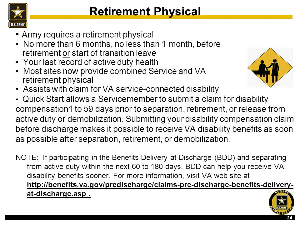 24 Retirement Physical Army requires a retirement physical No more than 6 months, no less than 1 month, before retirement or start of transition leave Your last record of active duty health Most sites now provide combined Service and VA retirement physical Assists with claim for VA service-connected disability Quick Start allows a Servicemember to submit a claim for disability compensation1 to 59 days prior to separation, retirement, or release from active duty or demobilization.