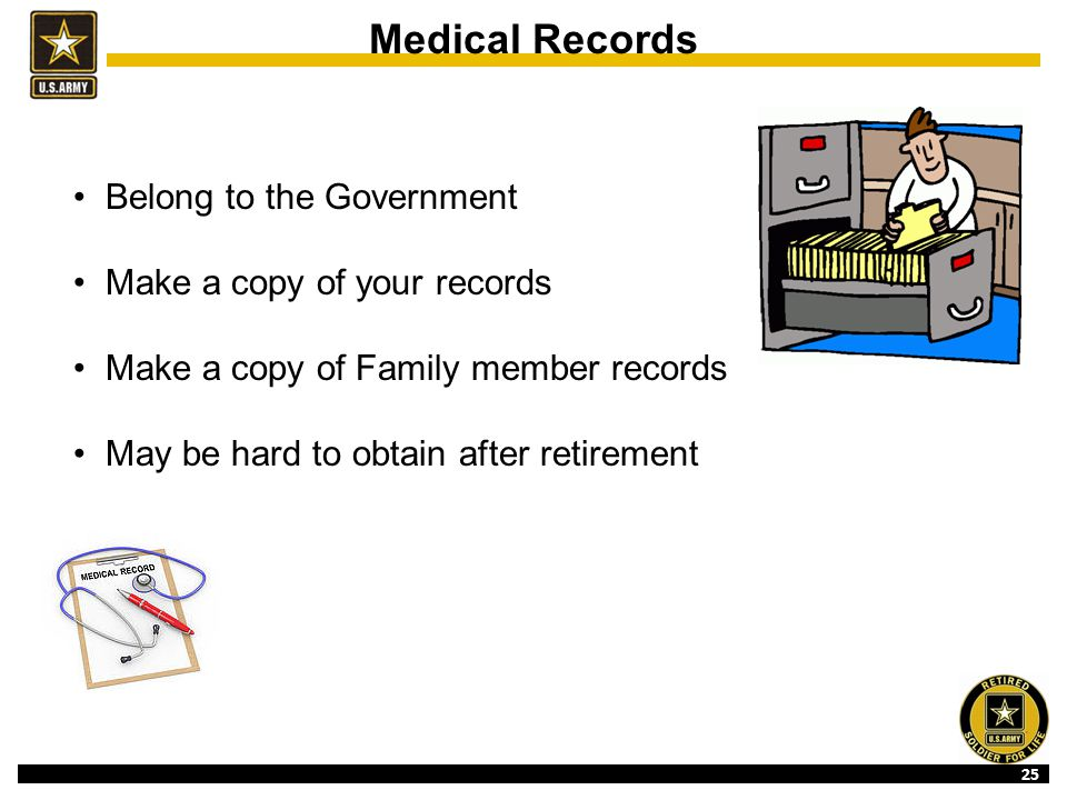 25 Medical Records Belong to the Government Make a copy of your records Make a copy of Family member records May be hard to obtain after retirement
