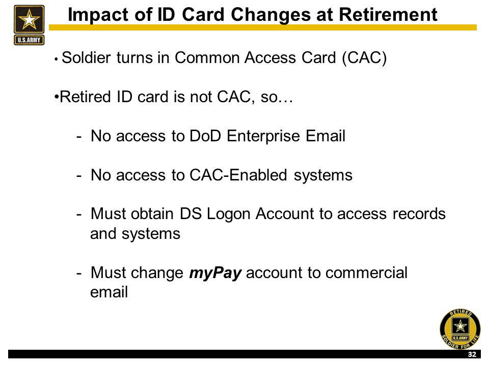 32 Impact of ID Card Changes at Retirement Soldier turns in Common Access Card (CAC) Retired ID card is not CAC, so… - No access to DoD Enterprise Email - No access to CAC-Enabled systems - Must obtain DS Logon Account to access records and systems - Must change myPay account to commercial email