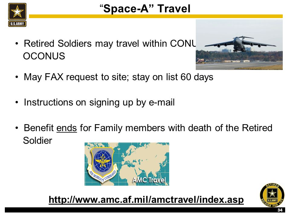 34 Space-A Travel Retired Soldiers may travel within CONUS or OCONUS May FAX request to site; stay on list 60 days Instructions on signing up by e-mail Benefit ends for Family members with death of the Retired Soldier http://www.amc.af.mil/amctravel/index.asp