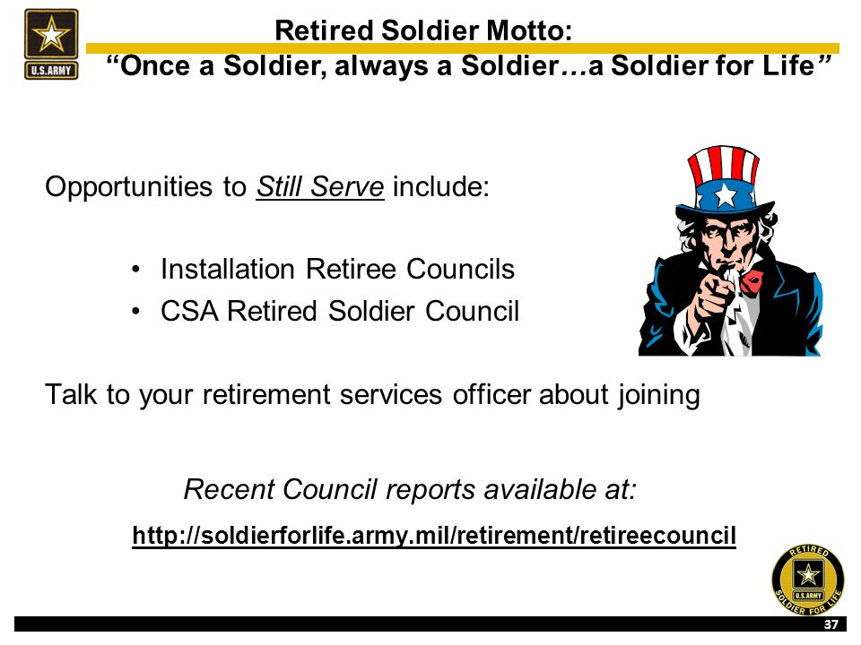37 Opportunities to Still Serve include: Installation Retiree Councils CSA Retired Soldier Council Talk to your retirement services officer about joining Recent Council reports available at: http://soldierforlife.army.mil/retirement/retireecouncil Retired Soldier Motto: Once a Soldier, always a Soldier…a Soldier for Life