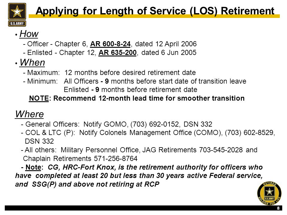 8 How - Officer - Chapter 6, AR 600-8-24, dated 12 April 2006 - Enlisted - Chapter 12, AR 635-200, dated 6 Jun 2005 When - Maximum: 12 months before desired retirement date - Minimum: All Officers - 9 months before start date of transition leave Enlisted - 9 months before retirement date NOTE: Recommend 12-month lead time for smoother transition Where - General Officers: Notify GOMO, (703) 692-0152, DSN 332 - COL & LTC (P): Notify Colonels Management Office (COMO), (703) 602-8529, DSN 332 - All others: Military Personnel Office, JAG Retirements 703-545-2028 and Chaplain Retirements 571-256-8764 - Note: CG, HRC-Fort Knox, is the retirement authority for officers who have completed at least 20 but less than 30 years active Federal service, and SSG(P) and above not retiring at RCP Applying for Length of Service (LOS) Retirement