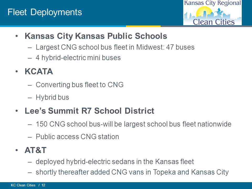 KC Clean Cities / 12 Kansas City Kansas Public Schools –Largest CNG school bus fleet in Midwest: 47 buses –4 hybrid-electric mini buses KCATA –Converting bus fleet to CNG –Hybrid bus Lee's Summit R7 School District –150 CNG school bus-will be largest school bus fleet nationwide –Public access CNG station AT&T –deployed hybrid-electric sedans in the Kansas fleet –shortly thereafter added CNG vans in Topeka and Kansas City Fleet Deployments