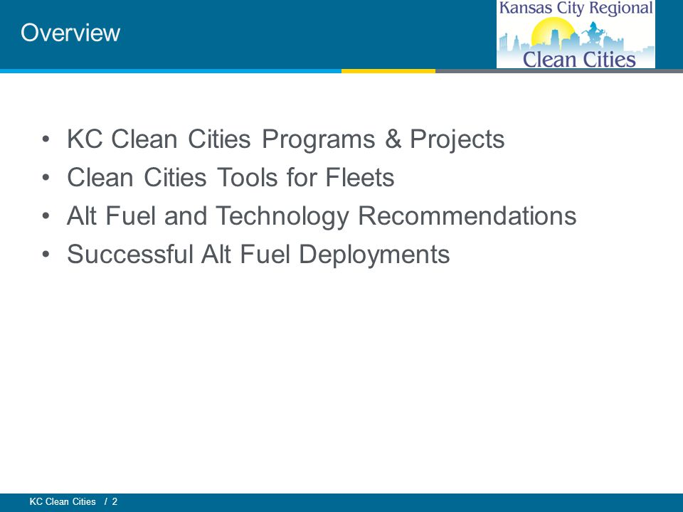 KC Clean Cities / 2 KC Clean Cities Programs & Projects Clean Cities Tools for Fleets Alt Fuel and Technology Recommendations Successful Alt Fuel Deployments Overview