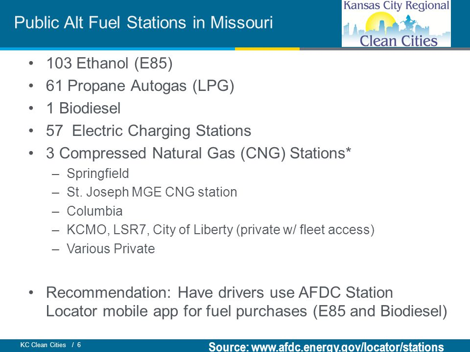 KC Clean Cities / 6 103 Ethanol (E85) 61 Propane Autogas (LPG) 1 Biodiesel 57 Electric Charging Stations 3 Compressed Natural Gas (CNG) Stations* –Springfield –St.