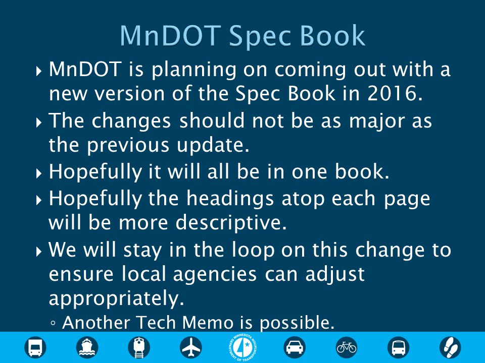  MnDOT is planning on coming out with a new version of the Spec Book in 2016.  The changes should not be as major as the previous update.  Hopefull